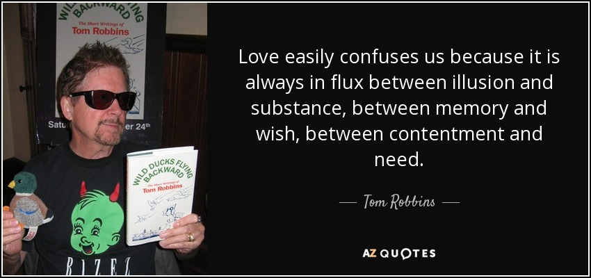 Love easily confuses us because it is always in flux between illusion and substance, between memory and wish, between contentment and need. - Tom Robbins