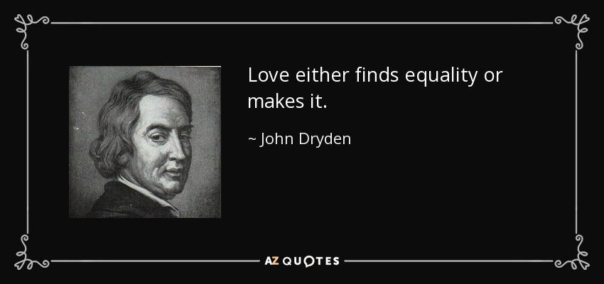 Love either finds equality or makes it. - John Dryden