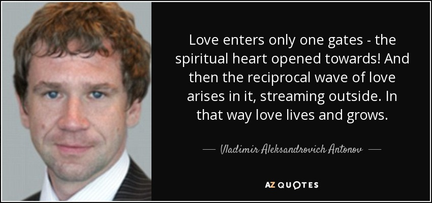 Love enters only one gates - the spiritual heart opened towards! And then the reciprocal wave of love arises in it, streaming outside. In that way love lives and grows. - Vladimir Aleksandrovich Antonov