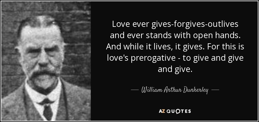 Love ever gives-forgives-outlives and ever stands with open hands. And while it lives, it gives. For this is love's prerogative - to give and give and give. - William Arthur Dunkerley