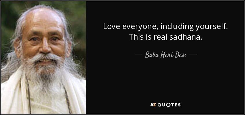 Love everyone, including yourself. This is real sadhana. - Baba Hari Dass