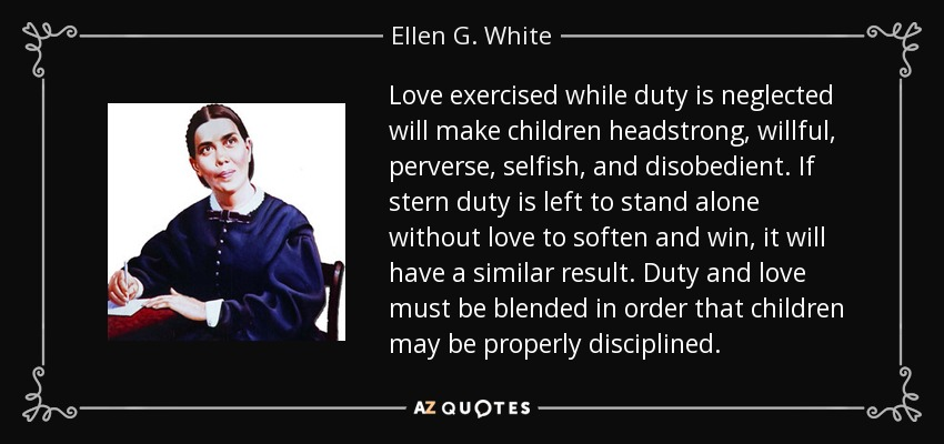 Love exercised while duty is neglected will make children headstrong, willful, perverse, selfish, and disobedient. If stern duty is left to stand alone without love to soften and win, it will have a similar result. Duty and love must be blended in order that children may be properly disciplined. - Ellen G. White