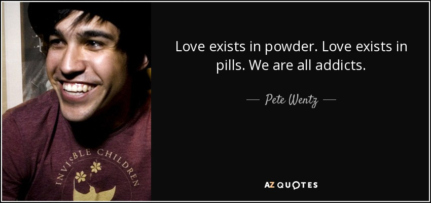 Love exists in powder. Love exists in pills. We are all addicts. - Pete Wentz