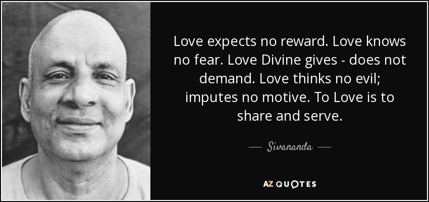 Love expects no reward. Love knows no fear. Love Divine gives - does not demand. Love thinks no evil; imputes no motive. To Love is to share and serve. - Sivananda
