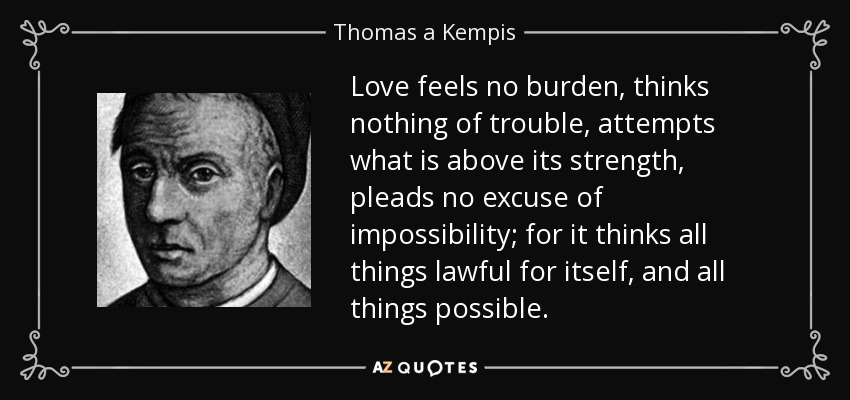 Love feels no burden, thinks nothing of trouble, attempts what is above its strength, pleads no excuse of impossibility; for it thinks all things lawful for itself, and all things possible. - Thomas a Kempis