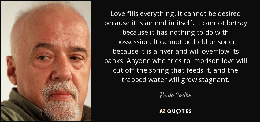 Love fills everything. It cannot be desired because it is an end in itself. It cannot betray because it has nothing to do with possession. It cannot be held prisoner because it is a river and will overflow its banks. Anyone who tries to imprison love will cut off the spring that feeds it, and the trapped water will grow stagnant. - Paulo Coelho