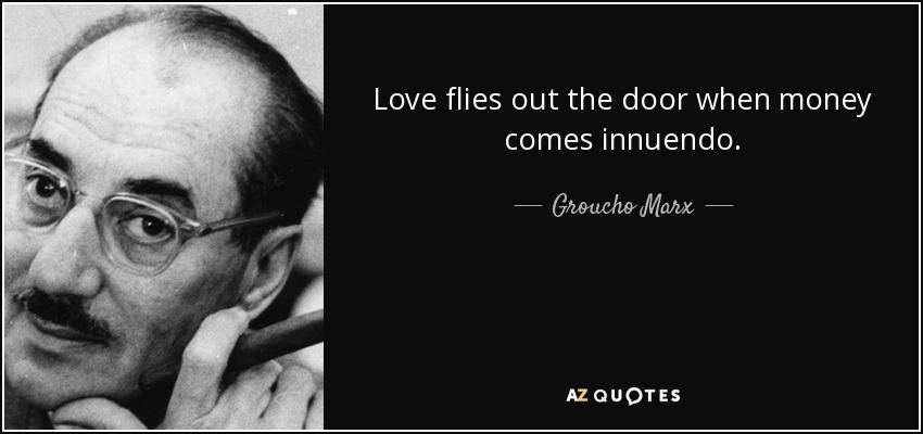 Love flies out the door when money comes innuendo. - Groucho Marx