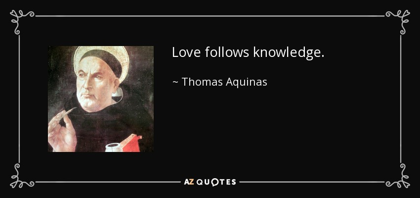 Love follows knowledge. - Thomas Aquinas