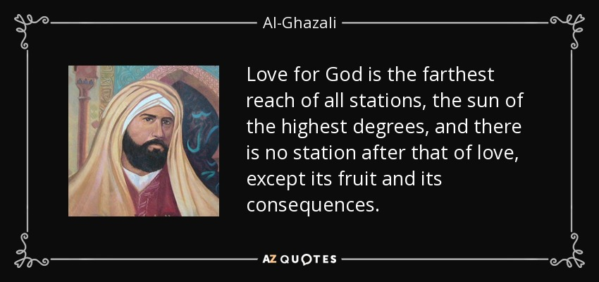 Love for God is the farthest reach of all stations, the sun of the highest degrees, and there is no station after that of love, except its fruit and its consequences. - Al-Ghazali