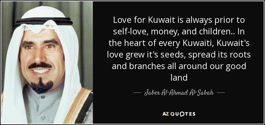 Love for Kuwait is always prior to self-love, money, and children.. In the heart of every Kuwaiti, Kuwait's love grew it's seeds, spread its roots and branches all around our good land - Jaber Al-Ahmad Al-Sabah