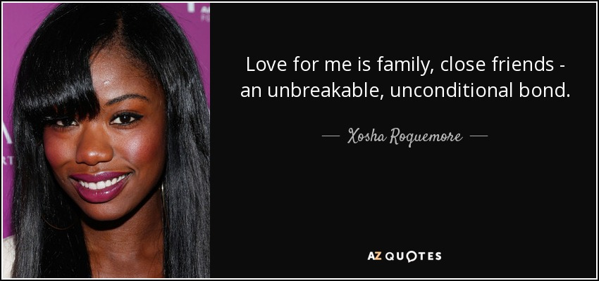 Love for me is family, close friends - an unbreakable, unconditional bond. - Xosha Roquemore