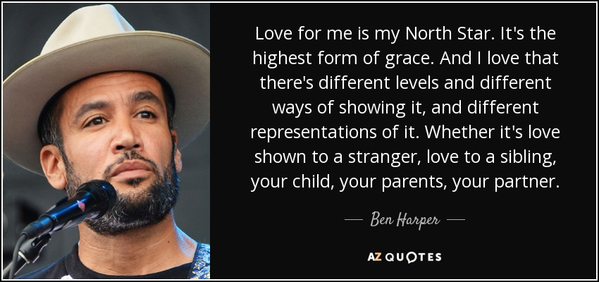 Love for me is my North Star. It's the highest form of grace. And I love that there's different levels and different ways of showing it, and different representations of it. Whether it's love shown to a stranger, love to a sibling, your child, your parents, your partner. - Ben Harper