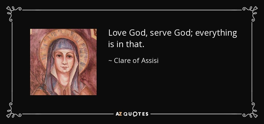 Love God, serve God; everything is in that. - Clare of Assisi