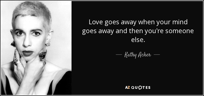 Love goes away when your mind goes away and then you're someone else. - Kathy Acker