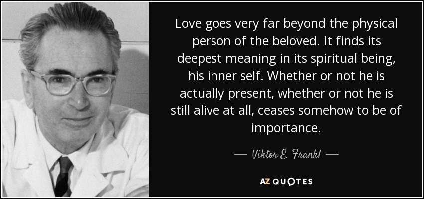 Love goes very far beyond the physical person of the beloved. It finds its deepest meaning in its spiritual being, his inner self. Whether or not he is actually present, whether or not he is still alive at all, ceases somehow to be of importance. - Viktor E. Frankl