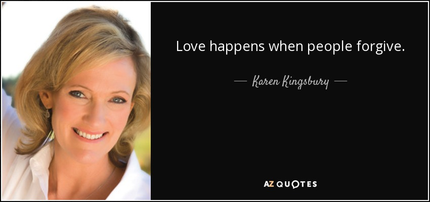 Love happens when people forgive. - Karen Kingsbury