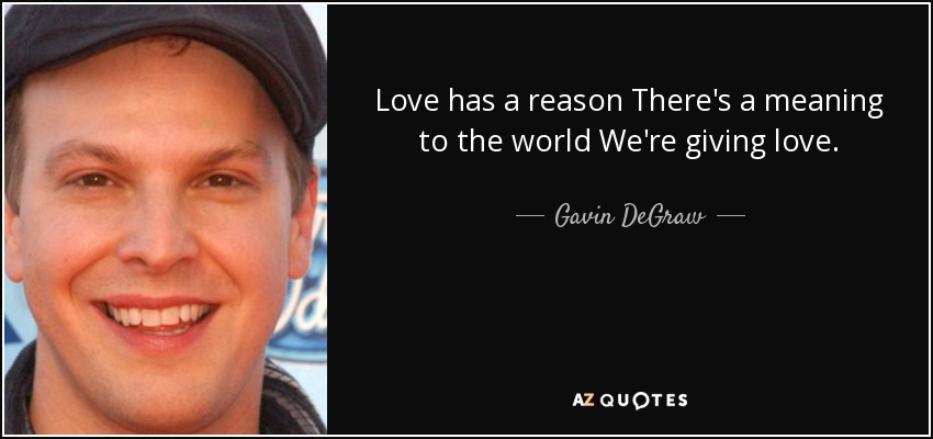 Love has a reason There's a meaning to the world We're giving love. - Gavin DeGraw