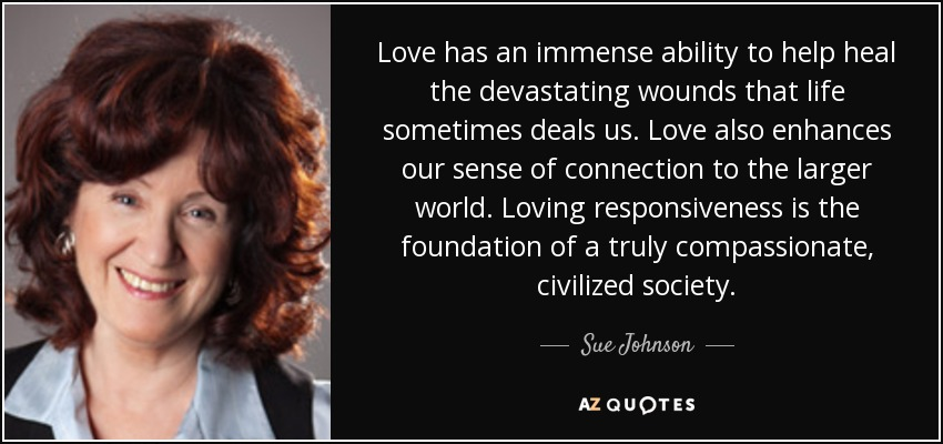 Love has an immense ability to help heal the devastating wounds that life sometimes deals us. Love also enhances our sense of connection to the larger world. Loving responsiveness is the foundation of a truly compassionate, civilized society. - Sue Johnson