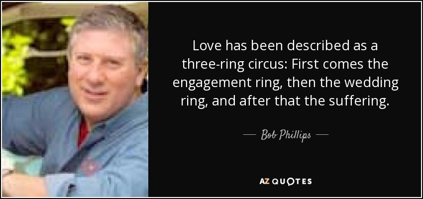 Love has been described as a three-ring circus: First comes the engagement ring, then the wedding ring, and after that the suffering. - Bob Phillips
