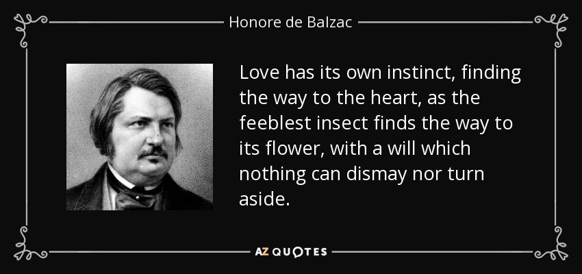 Love has its own instinct, finding the way to the heart, as the feeblest insect finds the way to its flower, with a will which nothing can dismay nor turn aside. - Honore de Balzac