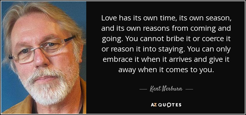 Love has its own time, its own season, and its own reasons from coming and going. You cannot bribe it or coerce it or reason it into staying. You can only embrace it when it arrives and give it away when it comes to you. - Kent Nerburn