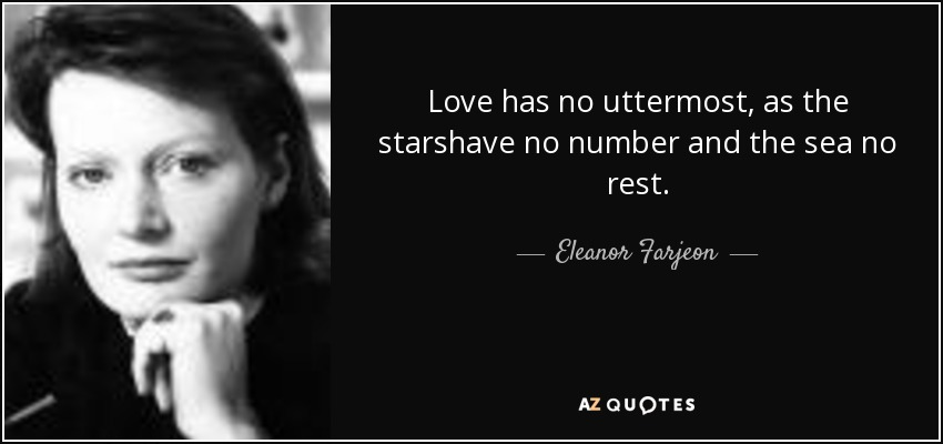Love has no uttermost, as the starshave no number and the sea no rest. - Eleanor Farjeon