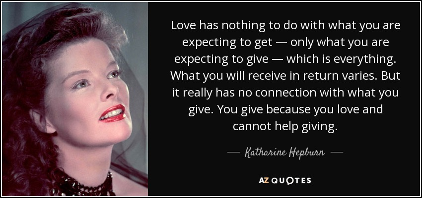 Love has nothing to do with what you are expecting to get — only what you are expecting to give — which is everything. What you will receive in return varies. But it really has no connection with what you give. You give because you love and cannot help giving. - Katharine Hepburn