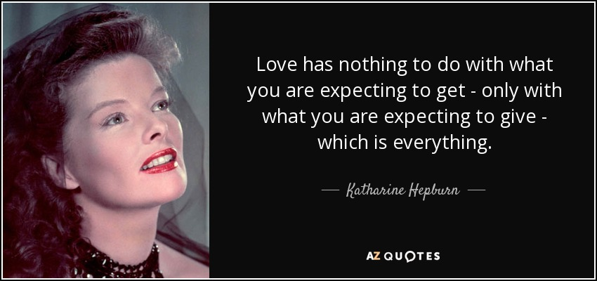 Love has nothing to do with what you are expecting to get - only with what you are expecting to give - which is everything. - Katharine Hepburn