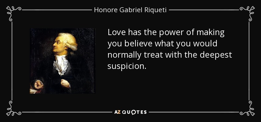 Love has the power of making you believe what you would normally treat with the deepest suspicion. - Honore Gabriel Riqueti, comte de Mirabeau