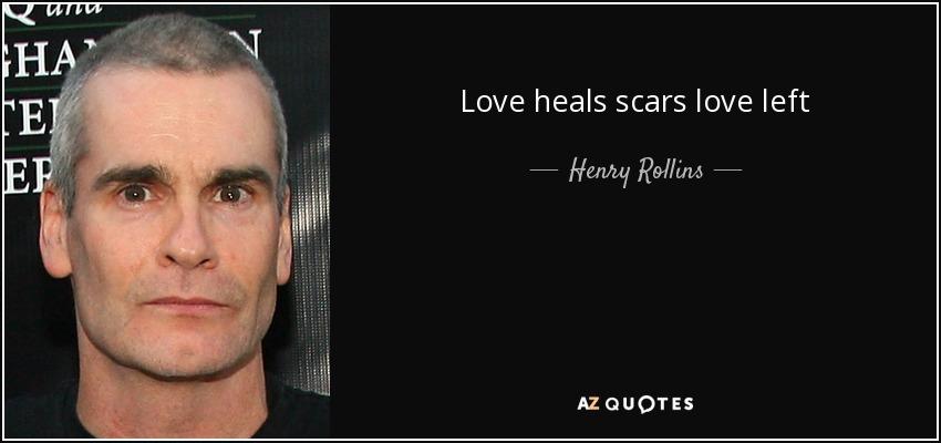 Love heals scars love left - Henry Rollins