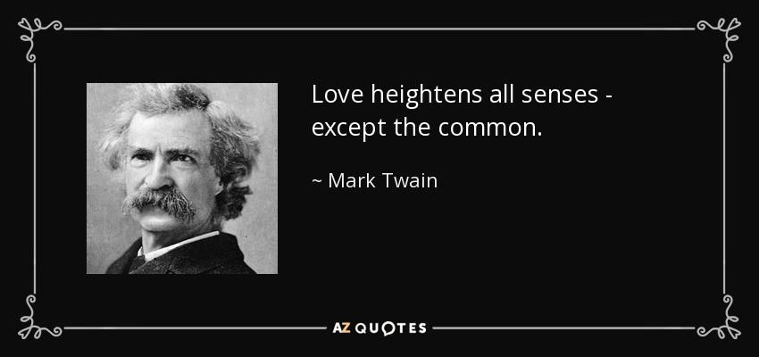 Love heightens all senses - except the common. - Mark Twain