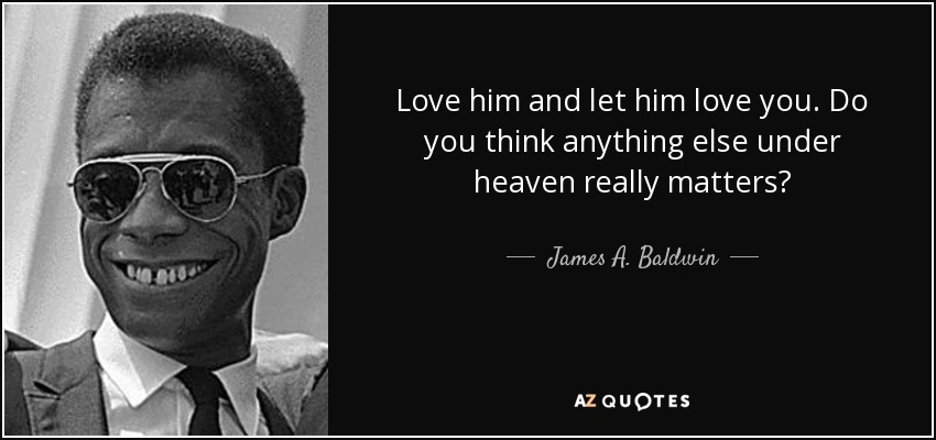 Love him and let him love you. Do you think anything else under heaven really matters? - James A. Baldwin