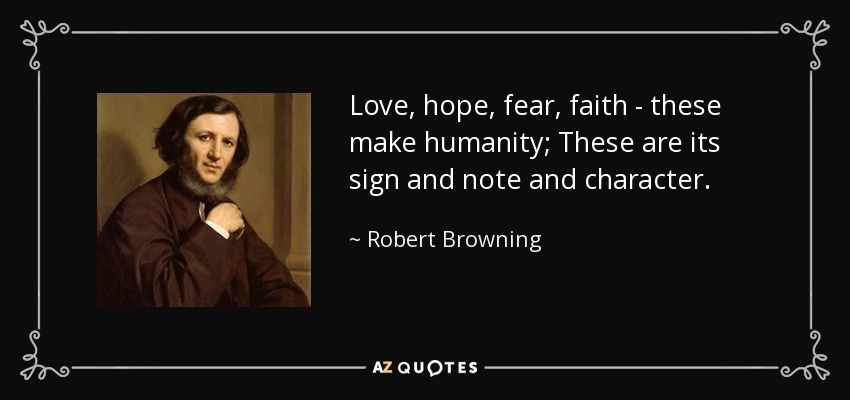 Love, hope, fear, faith - these make humanity; These are its sign and note and character. - Robert Browning