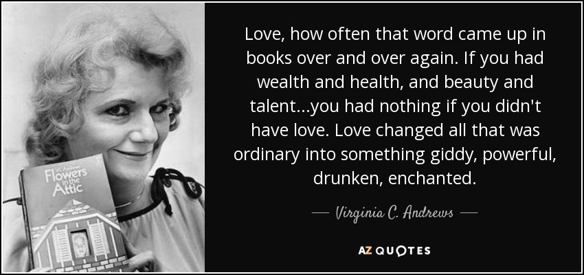 Love, how often that word came up in books over and over again. If you had wealth and health, and beauty and talent...you had nothing if you didn't have love. Love changed all that was ordinary into something giddy, powerful, drunken, enchanted. - Virginia C. Andrews