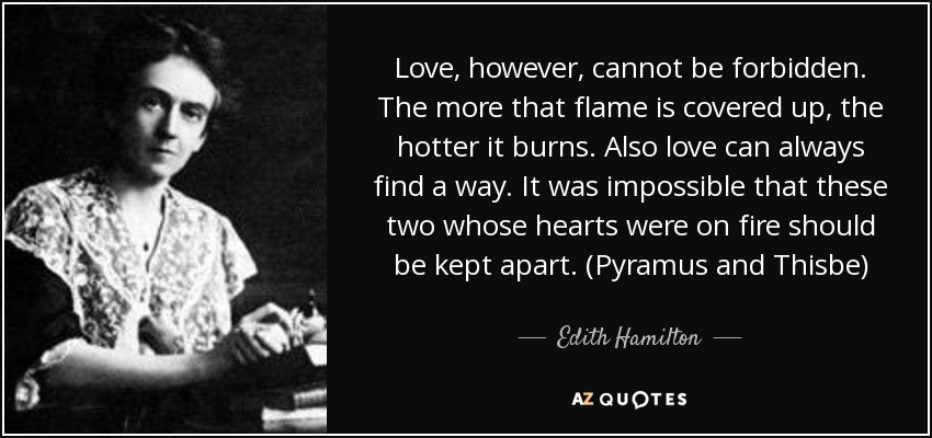 Love, however, cannot be forbidden. The more that flame is covered up, the hotter it burns. Also love can always find a way. It was impossible that these two whose hearts were on fire should be kept apart. (Pyramus and Thisbe) - Edith Hamilton