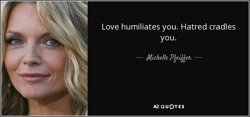 Love humiliates you. Hatred cradles you. - Michelle Pfeiffer