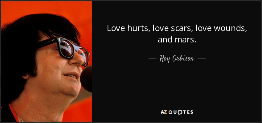 Love hurts, love scars, love wounds, and mars. - Roy Orbison