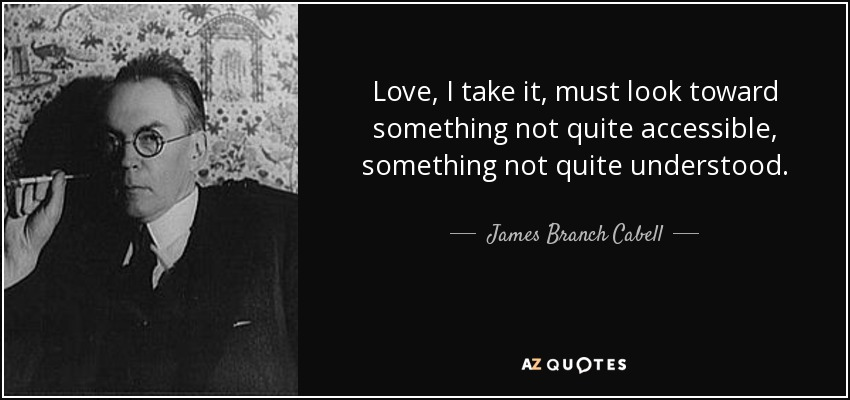 Love, I take it, must look toward something not quite accessible, something not quite understood. - James Branch Cabell
