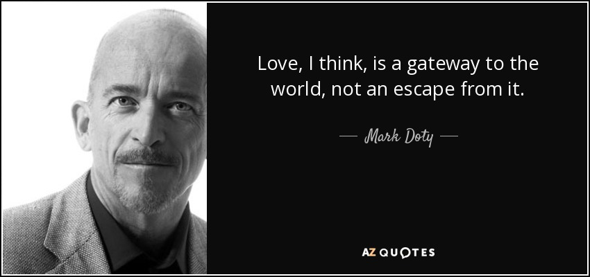Love, I think, is a gateway to the world, not an escape from it. - Mark Doty
