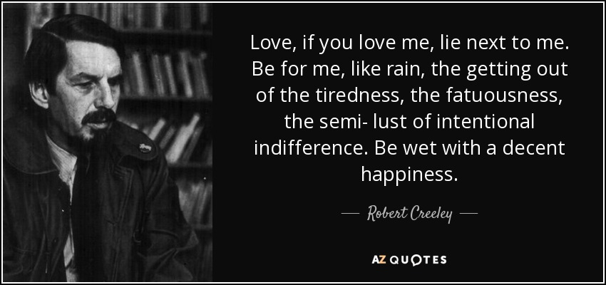 Love, if you love me, lie next to me. Be for me, like rain, the getting out of the tiredness, the fatuousness, the semi- lust of intentional indifference. Be wet with a decent happiness. - Robert Creeley