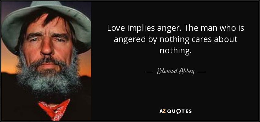 Love implies anger. The man who is angered by nothing cares about nothing. - Edward Abbey