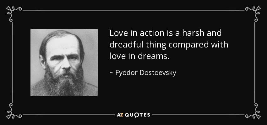 Love in action is a harsh and dreadful thing compared with love in dreams. - Fyodor Dostoevsky