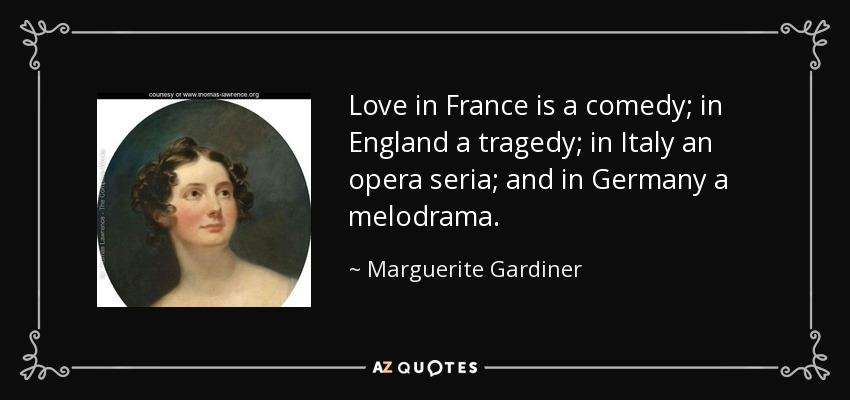 Love in France is a comedy; in England a tragedy; in Italy an opera seria; and in Germany a melodrama. - Marguerite Gardiner, Countess of Blessington
