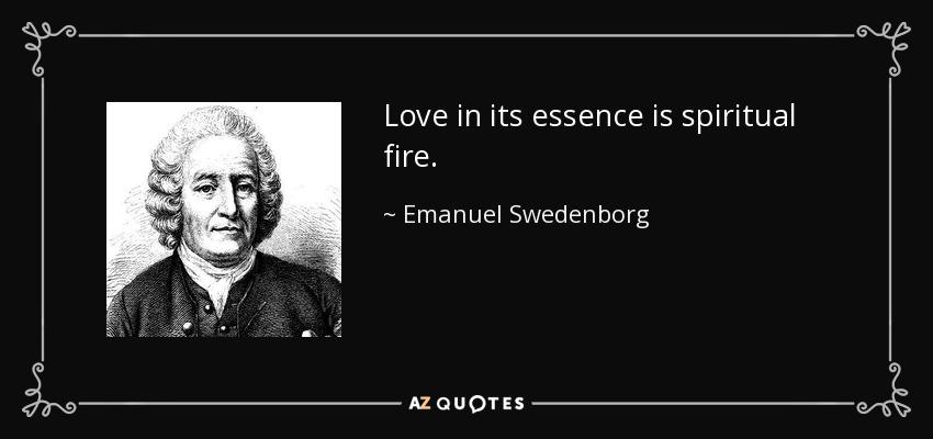 Love in its essence is spiritual fire. - Emanuel Swedenborg