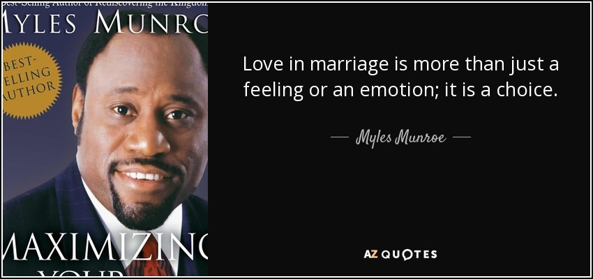 Love in marriage is more than just a feeling or an emotion; it is a choice. - Myles Munroe