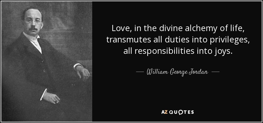Love, in the divine alchemy of life, transmutes all duties into privileges, all responsibilities into joys. - William George Jordan