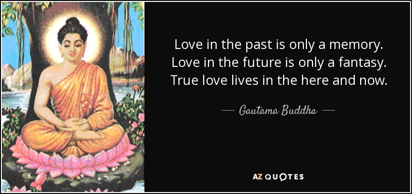 Love in the past is only a memory. Love in the future is only a fantasy. True love lives in the here and now. - Gautama Buddha