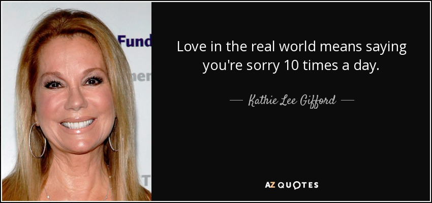 Love in the real world means saying you're sorry 10 times a day. - Kathie Lee Gifford