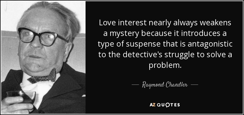 Love interest nearly always weakens a mystery because it introduces a type of suspense that is antagonistic to the detective's struggle to solve a problem. - Raymond Chandler