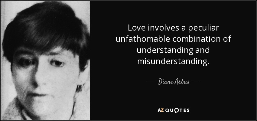 Love involves a peculiar unfathomable combination of understanding and misunderstanding. - Diane Arbus